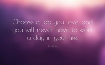 'Choose a job you love and you will never have to work a day in your life.'